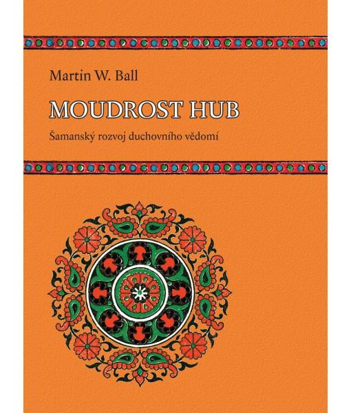 Moudrost hub – Šamanský rozvoj duchovního vědomí (Martin W. Ball)